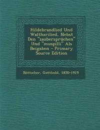 """Hildebrandlied Und Waltharilied, Nebst Den """"zaubersprüchen"""" Und """"muspilli"""" Als Beigaben"""