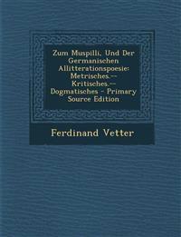 Zum Muspilli, Und Der Germanischen Allitterationspoesie: Metrisches.--Kritisches.--Dogmatisches