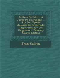 Lettres de Calvin a Jaque de Bourgogne ... & a Son Epouse Jolande de Brederode: Imprimees Sur Les Originaux