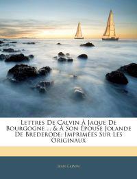Lettres De Calvin À Jaque De Bourgogne ... & À Son Épouse Jolande De Brederode: Imprimées Sur Les Originaux