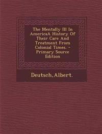 The Mentally Ill in Americaa History of Their Care and Treatment from Colonial Times. - Primary Source Edition