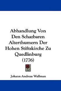Abhandlung Von Den Schazbaren Alterthumern Der Hohen Stiftskirche Zu Quedlinburg
