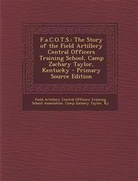 F.a.C.O.T.S.: The Story of the Field Artillery Central Officers Training School, Camp Zachary Taylor, Kentucky