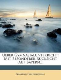 Ueber Gymnasialunterricht: Mit Besonderer Rücksicht Auf Bayern...