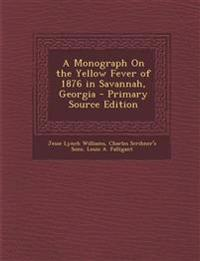 A Monograph On the Yellow Fever of 1876 in Savannah, Georgia - Primary Source Edition