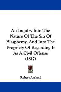 An Inquiry into the Nature of the Sin of Blasphemy, and into the Propriety of Regarding It As a Civil Offense