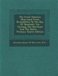 The Great Holstein Ship-Canal from Brunsbuttel to the Bay of Neustadt, for Uniting the Northsea and the Baltic... - Primary Source Edition