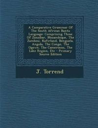 A Comparative Grammar Of The South African Bantu Language: Comprising Those Of Zanzibar, Mozambique, The Zambesi, Kafirland, Benguela, Angola, The Con