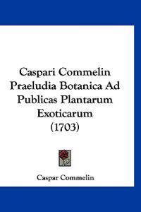 Caspari Commelin Praeludia Botanica Ad Publicas Plantarum Exoticarum
