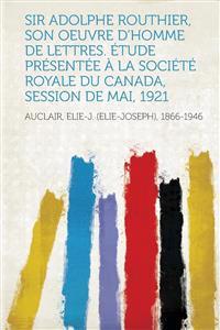 Sir Adolphe Routhier, Son Oeuvre D'Homme de Lettres. Etude Presentee a la Societe Royale Du Canada, Session de Mai, 1921