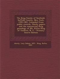 The King family of Southold, Suffolk County, New York, 1595-1901. Compiled from public records, family papers and the manuscript King genealogy of Mr.