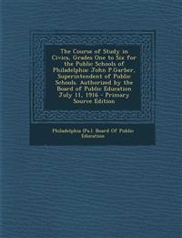 The Course of Study in Civics, Grades One to Six for the Public Schools of Philadelphia: John P.Garber, Superintendent of Public Schools. Authorized b