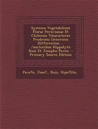 Systema Vegetabilium Florae Peruvianae Et Chilensis ?characteres Prodromi Genericos Differentias ... /auctoribus Hippolyto Ruiz Et Josepho Pavon. - Pr