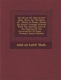 The Diwan Of Abd-ul-latif Shah, Know By The Name Of : Shaha Jo Risalo, Edited By Ernest Trumpp: Printed With The Sanction And At The Expense Of The Go