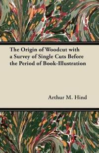 The Origin of Woodcut with a Survey of Single Cuts Before the Period of Book-Illustration