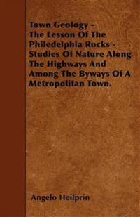 Town Geology - The Lesson Of The Philedelphia Rocks - Studies Of Nature Along The Highways And Among The Byways Of A Metropolitan Town.