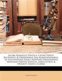 Jacobi Rohaulti Physica: Latinè Vertit, Recensuit, & Uberioribus Jam Adnotationibus, Ex Illustrissimi Isaaci Newtoni Philosophiâ Maximam Partem Hausti