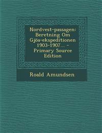 Nordvest-Passagen: Beretning Om Gjoa-Ekspeditionen 1903-1907... - Primary Source Edition