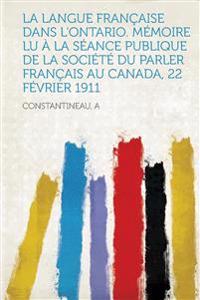 La Langue Francaise Dans L'Ontario. Memoire Lu a la Seance Publique de La Societe Du Parler Francais Au Canada, 22 Fevrier 1911