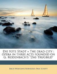 """Die tote Stadt = The dead city : opera in three acts founded on G. Rodenbach's """"Das Trugbild"""""""