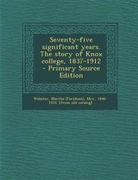 Seventy-Five Significant Years. the Story of Knox College, 1837-1912 - Primary Source Edition