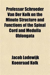 Professor Schroeder Van Der Kolk on the Minute Structure and Functions of the Spinal Cord and Medulla Oblongata and on the Proximate Cause and Rationa