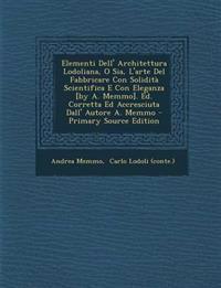 Elementi Dell' Architettura Lodoliana, O Sia, L'Arte del Fabbricare Con Solidita Scientifica E Con Eleganza [By A. Memmo]. Ed. Corretta Ed Accresciuta