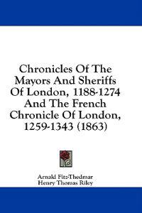 Chronicles Of The Mayors And Sheriffs Of London, 1188-1274 And The French Chronicle Of London, 1259-1343 (1863)