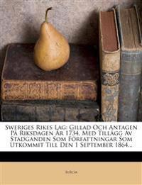 Sweriges Rikes Lag: Gillad Och Antagen På Riksdagen År 1734, Med Tillägg Av Stadganden Som Författningar Som Utkommit Till Den 1 September 1864...