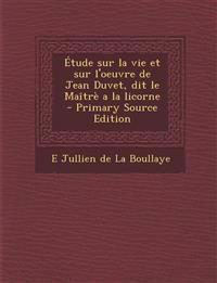 Étude sur la vie et sur l'oeuvre de Jean Duvet, dit le Maîtrè a la licorne  - Primary Source Edition