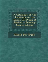 A Catalogue of the Paintings in the Museo Del Prado at Madrid - Primary Source Edition