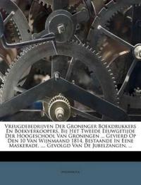 Vreugdebedrijven Der Groninger Boekdrukkers En Boekverkoopers, Bij Het Tweede Eeuwgetijde Der Hoogeschool Van Groningen ... Gevierd Op Den 10 Van Wijn