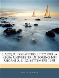 L'Acqua: Polimetro Letto Nella Regia Università Di Torino Nei Giorni 5, 8, 12, Settembre 1878
