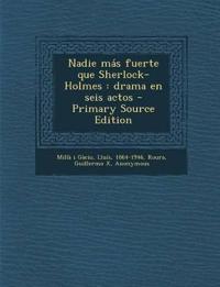 Nadie más fuerte que Sherlock-Holmes : drama en seis actos