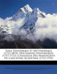 Table historique et me´thodique (1712-1875). Documents historiques (1711-1713). Catalogue des manuscrits de l'ancienne Acade´mie (1712-1793)