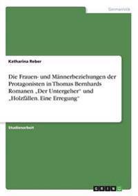 """Die Frauen- und Männerbeziehungen der Protagonisten in Thomas Bernhards Romanen """"Der Untergeher"""" und """"Holzfällen. Eine Erregung"""""""