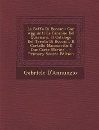 La Beffa Di Buccari: Con Aggiunti La Canzone Del Quarnaro, Il Catalogo Dei Trenta Di Buccari, Il Cartello Manoscrito E Due Carte Marine...