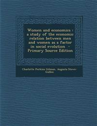 Women and Economics: A Study of the Economic Relation Between Men and Women as a Factor in Social Evolution - Primary Source Edition