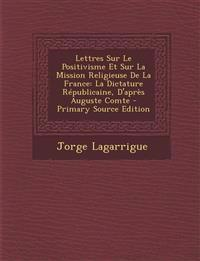 Lettres Sur Le Positivisme Et Sur La Mission Religieuse de La France: La Dictature Republicaine, D'Apres Auguste Comte - Primary Source Edition
