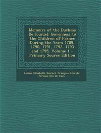 Memoirs of the Duchess De Tourzel: Governess to the Children of France During the Years 1789, 1790, 1791, 1792, 1793 and 1795, Volume 1