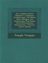 Eine Adoptivtochter Napoleon I, Stephanie, Grossherzogin Von Baden: Nach Aussagen Von Zeitgenossen Und Bisher Unveröffentlichten Dokumenten