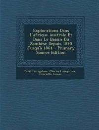 Explorations Dans L'afrique Australe Et Dans Le Bassin Du Zambèse Depuis 1840 Jusqu'à 1864 - Primary Source Edition
