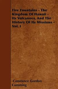 Fire Fountains - The Kingdom Of Hawaii - Its Volcanoes, And The History Of Its Missions - Vol. I