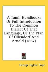 A Tamil Handbook: Or Full Introduction To The Common Dialect Of That Language, Or The Plan Of Ollendorf And Arnold (1867)