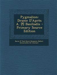 Pygmalion: Drame D'Après A. [!] Basiliadis