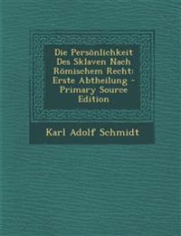 Die Personlichkeit Des Sklaven Nach Romischem Recht: Erste Abtheilung - Primary Source Edition