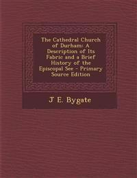 The Cathedral Church of Durham: A Description of Its Fabric and a Brief History of the Episcopal See - Primary Source Edition