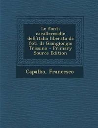 Le fonti cavalleresche dell'italia liberata da foti di Giangiorgio Trissino - Primary Source Edition