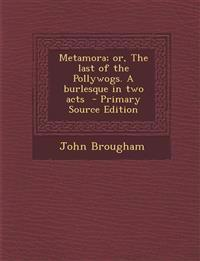 Metamora; Or, the Last of the Pollywogs. a Burlesque in Two Acts - Primary Source Edition