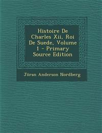 Histoire de Charles XII, Roi de Suede, Volume 1 - Primary Source Edition